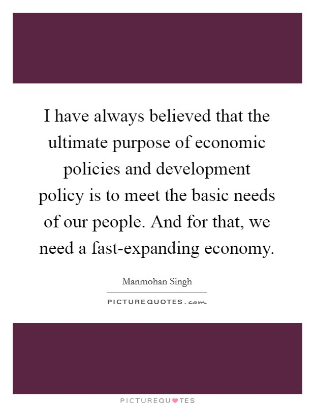 I have always believed that the ultimate purpose of economic policies and development policy is to meet the basic needs of our people. And for that, we need a fast-expanding economy Picture Quote #1
