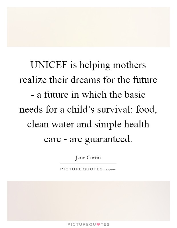 UNICEF is helping mothers realize their dreams for the future - a future in which the basic needs for a child's survival: food, clean water and simple health care - are guaranteed Picture Quote #1