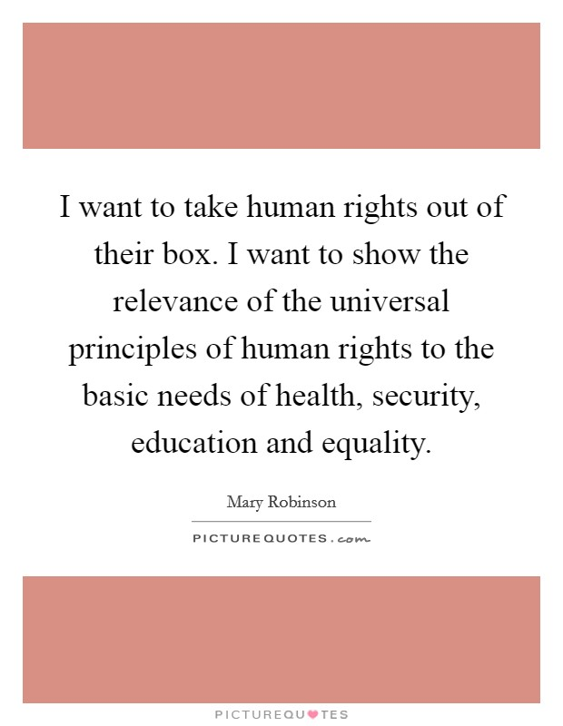 I want to take human rights out of their box. I want to show the relevance of the universal principles of human rights to the basic needs of health, security, education and equality Picture Quote #1