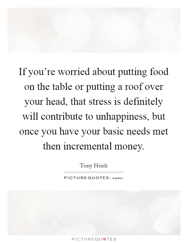 If you're worried about putting food on the table or putting a roof over your head, that stress is definitely will contribute to unhappiness, but once you have your basic needs met then incremental money Picture Quote #1