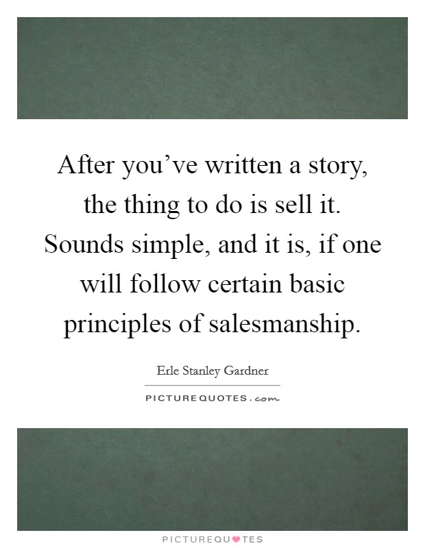 After you've written a story, the thing to do is sell it. Sounds simple, and it is, if one will follow certain basic principles of salesmanship Picture Quote #1
