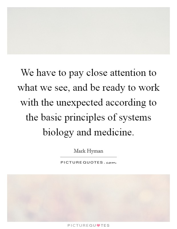 We have to pay close attention to what we see, and be ready to work with the unexpected according to the basic principles of systems biology and medicine Picture Quote #1