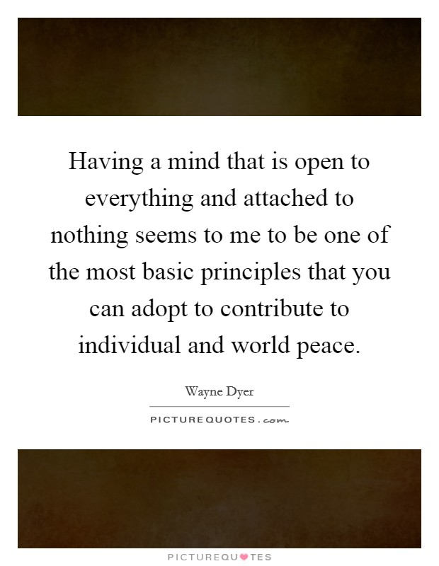 Having a mind that is open to everything and attached to nothing seems to me to be one of the most basic principles that you can adopt to contribute to individual and world peace Picture Quote #1