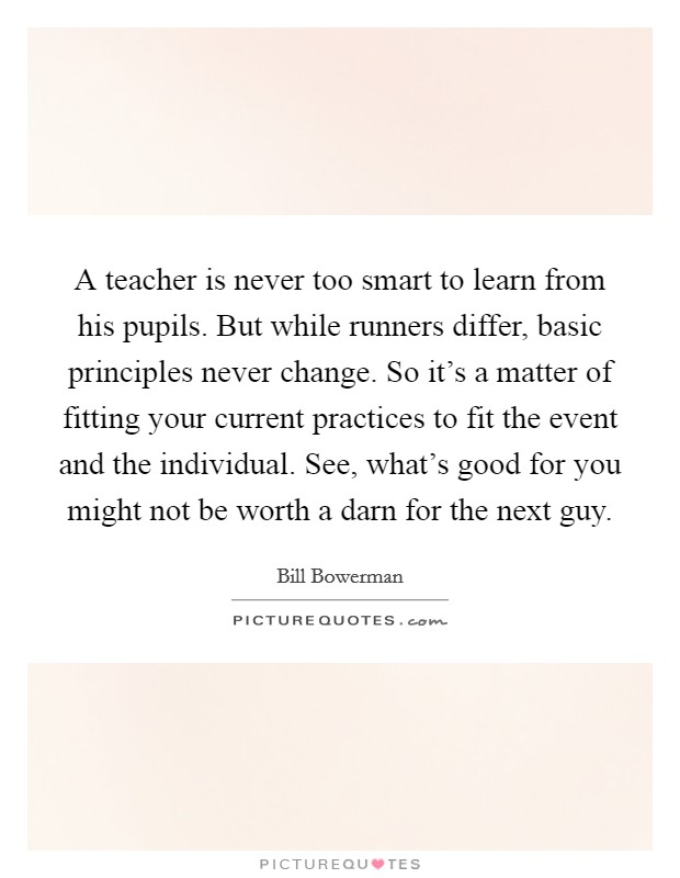 A teacher is never too smart to learn from his pupils. But while runners differ, basic principles never change. So it's a matter of fitting your current practices to fit the event and the individual. See, what's good for you might not be worth a darn for the next guy Picture Quote #1