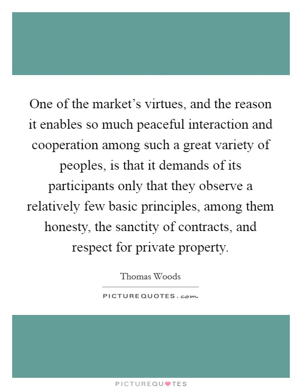 One of the market's virtues, and the reason it enables so much peaceful interaction and cooperation among such a great variety of peoples, is that it demands of its participants only that they observe a relatively few basic principles, among them honesty, the sanctity of contracts, and respect for private property Picture Quote #1