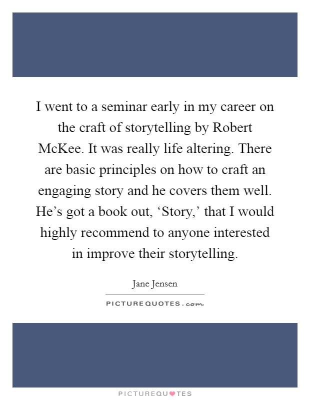 I went to a seminar early in my career on the craft of storytelling by Robert McKee. It was really life altering. There are basic principles on how to craft an engaging story and he covers them well. He's got a book out, 'Story,' that I would highly recommend to anyone interested in improve their storytelling Picture Quote #1