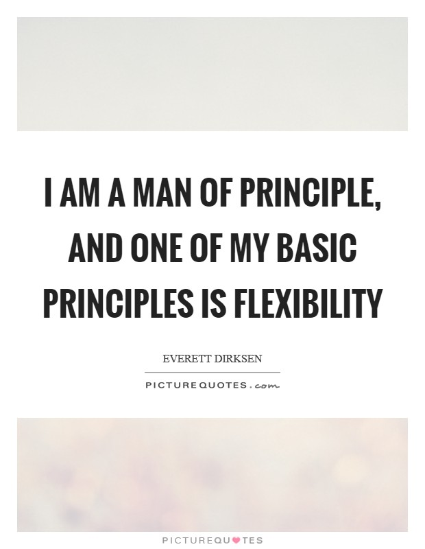 I am a man of principle, and one of my basic principles is flexibility Picture Quote #1