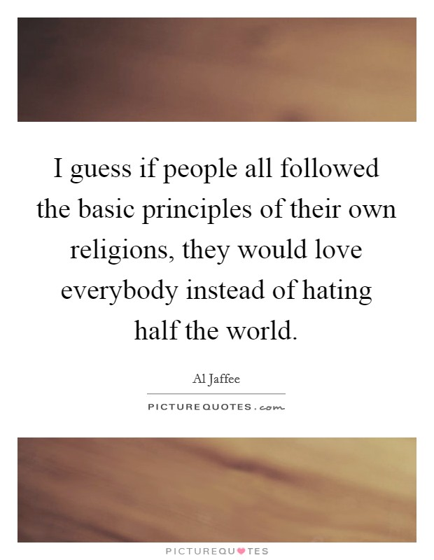 I guess if people all followed the basic principles of their own religions, they would love everybody instead of hating half the world Picture Quote #1