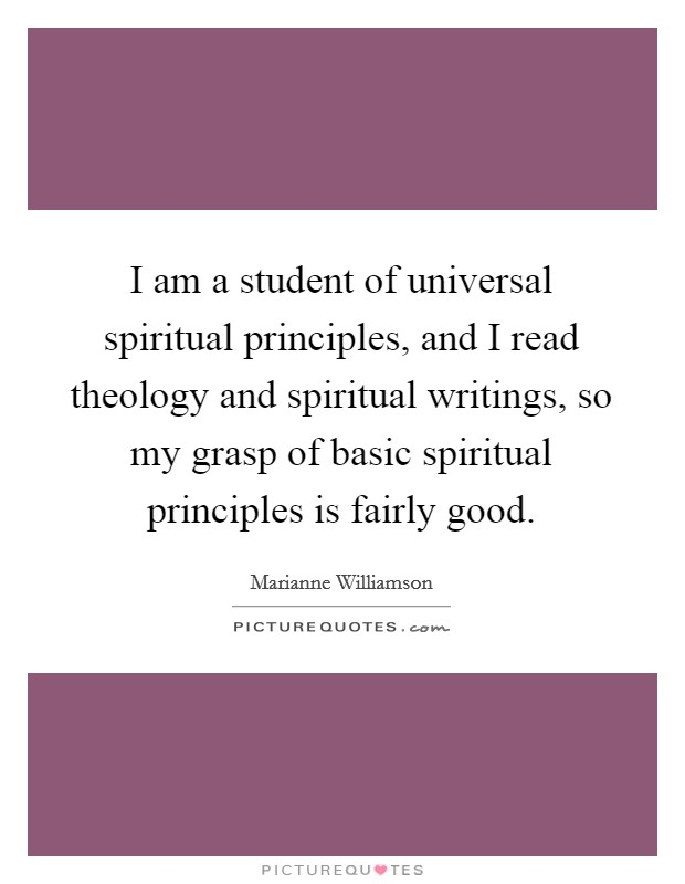 I am a student of universal spiritual principles, and I read theology and spiritual writings, so my grasp of basic spiritual principles is fairly good Picture Quote #1