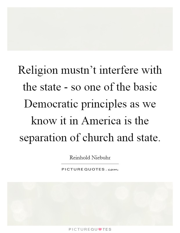 Religion mustn't interfere with the state - so one of the basic Democratic principles as we know it in America is the separation of church and state Picture Quote #1