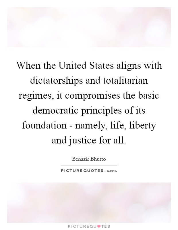 When the United States aligns with dictatorships and totalitarian regimes, it compromises the basic democratic principles of its foundation - namely, life, liberty and justice for all Picture Quote #1