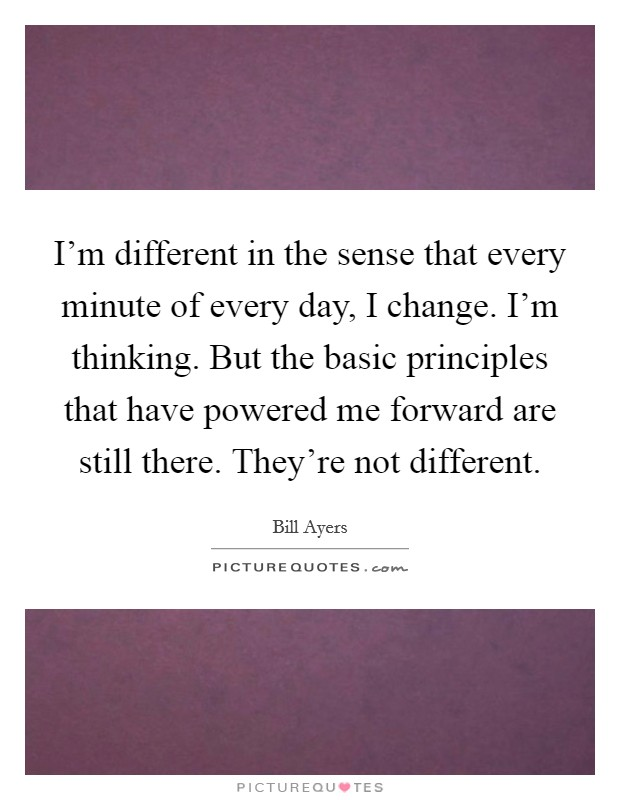 I'm different in the sense that every minute of every day, I change. I'm thinking. But the basic principles that have powered me forward are still there. They're not different Picture Quote #1