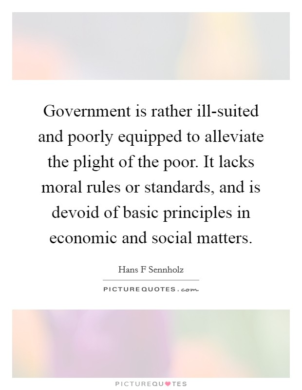Government is rather ill-suited and poorly equipped to alleviate the plight of the poor. It lacks moral rules or standards, and is devoid of basic principles in economic and social matters Picture Quote #1