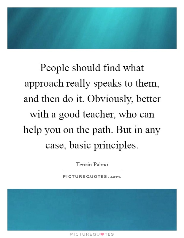 People should find what approach really speaks to them, and then do it. Obviously, better with a good teacher, who can help you on the path. But in any case, basic principles Picture Quote #1