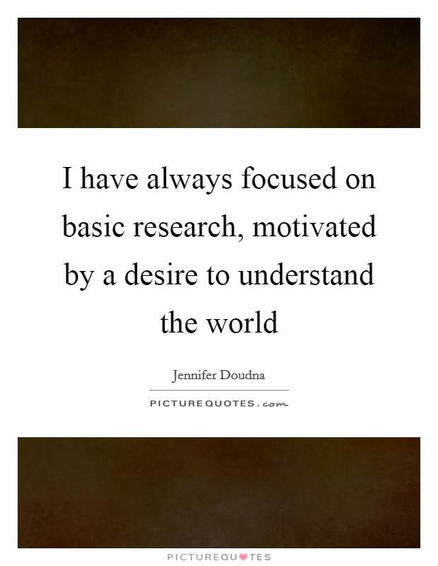 I have always focused on basic research, motivated by a desire to understand the world Picture Quote #1