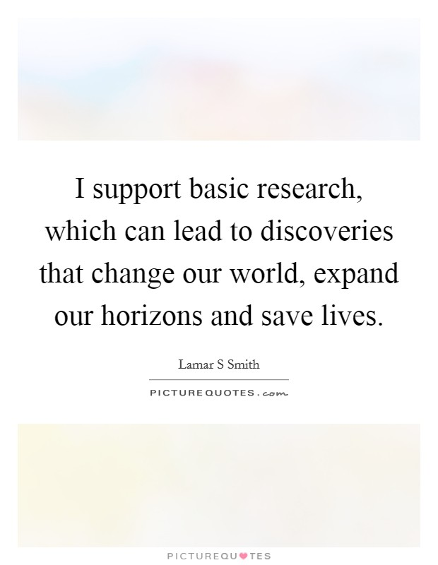 I support basic research, which can lead to discoveries that change our world, expand our horizons and save lives Picture Quote #1
