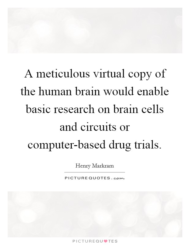A meticulous virtual copy of the human brain would enable basic research on brain cells and circuits or computer-based drug trials Picture Quote #1