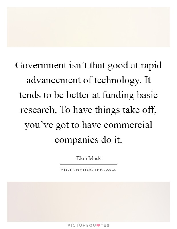 Government isn't that good at rapid advancement of technology. It tends to be better at funding basic research. To have things take off, you've got to have commercial companies do it Picture Quote #1