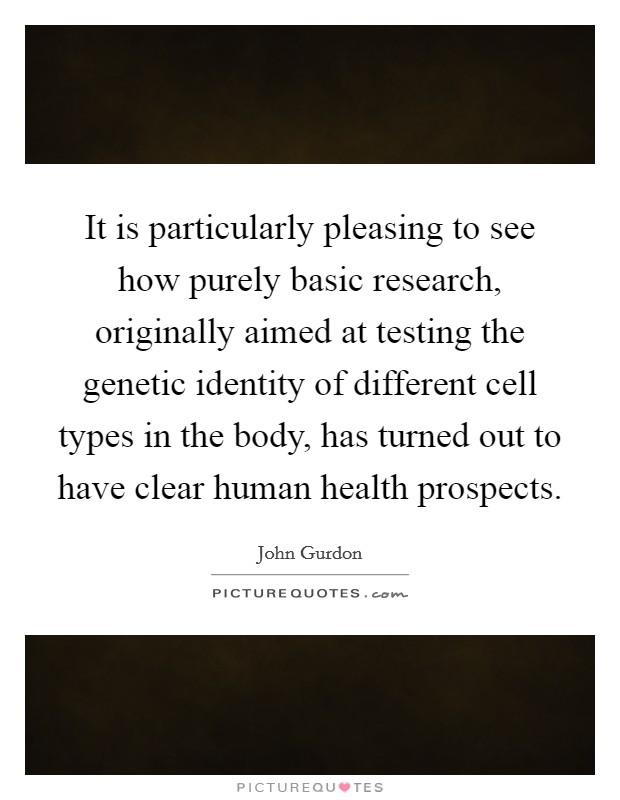 It is particularly pleasing to see how purely basic research, originally aimed at testing the genetic identity of different cell types in the body, has turned out to have clear human health prospects Picture Quote #1