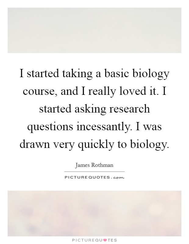 I started taking a basic biology course, and I really loved it. I started asking research questions incessantly. I was drawn very quickly to biology Picture Quote #1