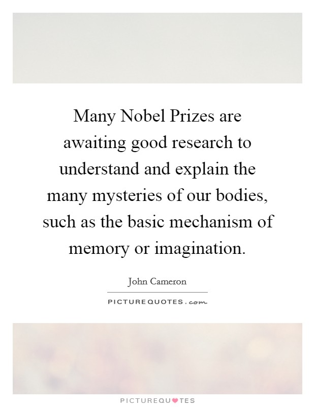 Many Nobel Prizes are awaiting good research to understand and explain the many mysteries of our bodies, such as the basic mechanism of memory or imagination Picture Quote #1