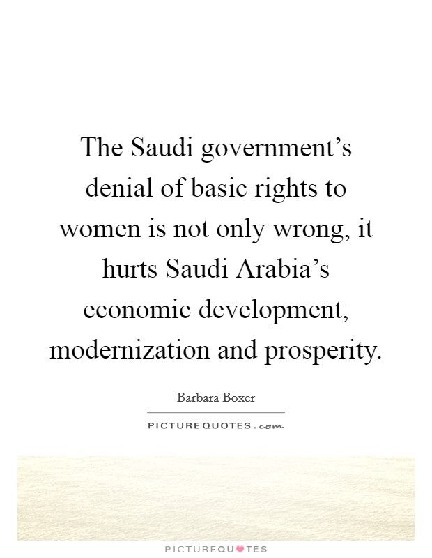 The Saudi government's denial of basic rights to women is not only wrong, it hurts Saudi Arabia's economic development, modernization and prosperity Picture Quote #1