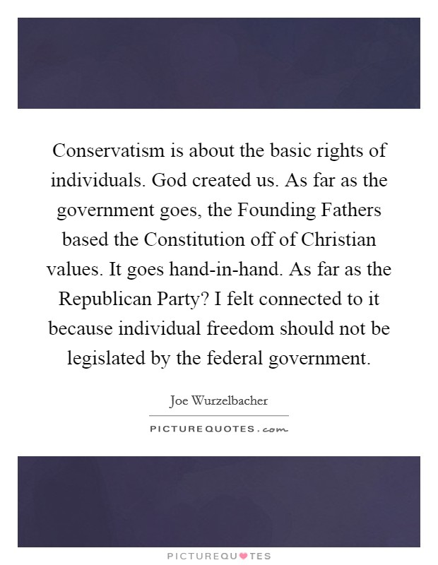 Conservatism is about the basic rights of individuals. God created us. As far as the government goes, the Founding Fathers based the Constitution off of Christian values. It goes hand-in-hand. As far as the Republican Party? I felt connected to it because individual freedom should not be legislated by the federal government Picture Quote #1