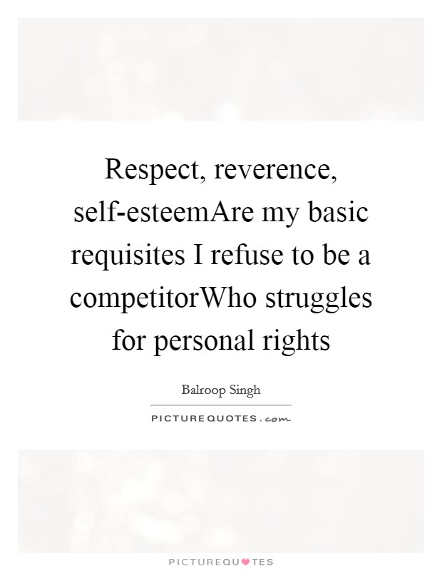Respect, reverence, self-esteemAre my basic requisites I refuse to be a competitorWho struggles for personal rights Picture Quote #1