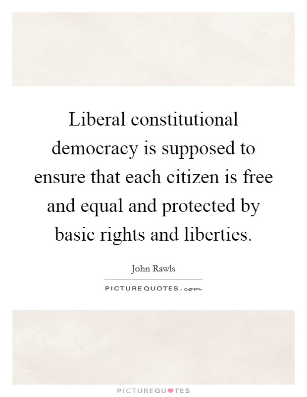 Liberal constitutional democracy is supposed to ensure that each citizen is free and equal and protected by basic rights and liberties Picture Quote #1