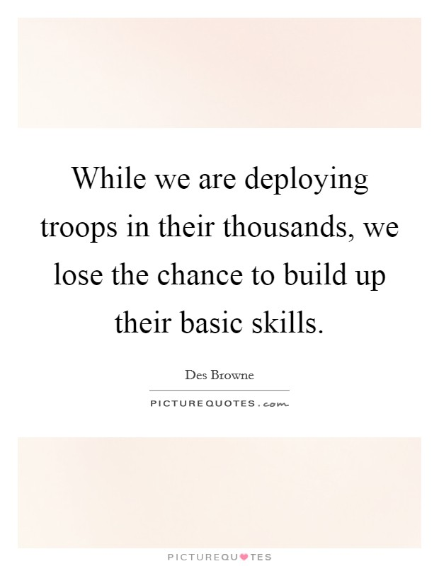 While we are deploying troops in their thousands, we lose the chance to build up their basic skills Picture Quote #1