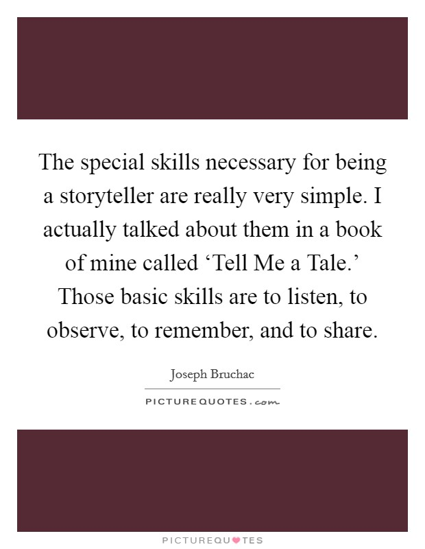 The special skills necessary for being a storyteller are really very simple. I actually talked about them in a book of mine called 'Tell Me a Tale.' Those basic skills are to listen, to observe, to remember, and to share Picture Quote #1