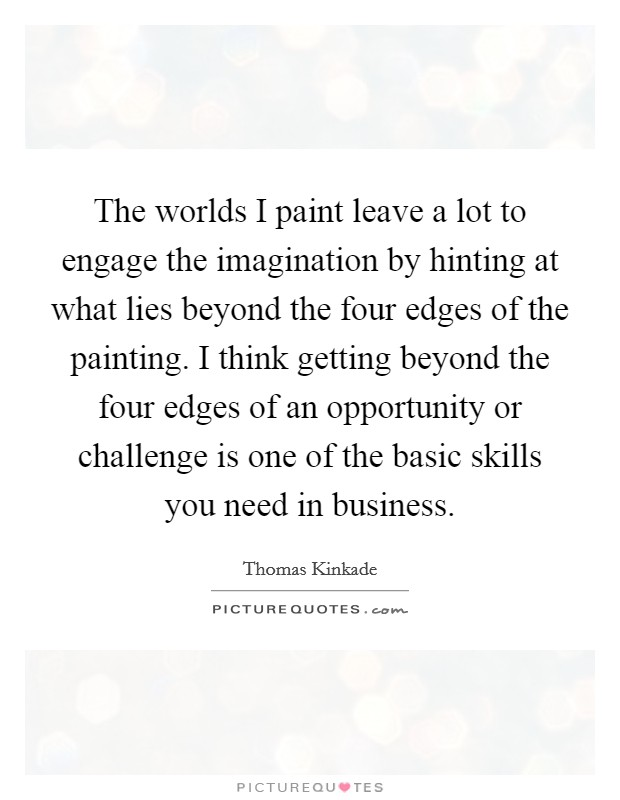 The worlds I paint leave a lot to engage the imagination by hinting at what lies beyond the four edges of the painting. I think getting beyond the four edges of an opportunity or challenge is one of the basic skills you need in business Picture Quote #1