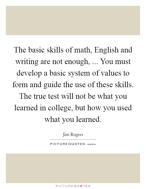The basic skills of math, English and writing are not enough, ... You must develop a basic system of values to form and guide the use of these skills. The true test will not be what you learned in college, but how you used what you learned Picture Quote #1