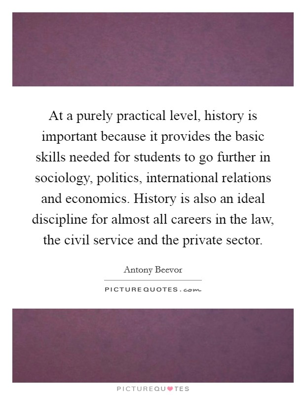 At a purely practical level, history is important because it provides the basic skills needed for students to go further in sociology, politics, international relations and economics. History is also an ideal discipline for almost all careers in the law, the civil service and the private sector Picture Quote #1