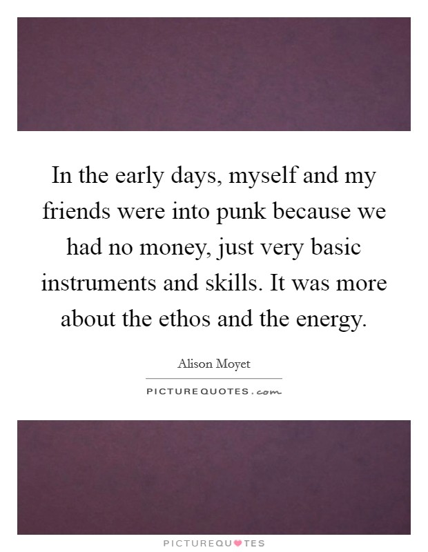 In the early days, myself and my friends were into punk because we had no money, just very basic instruments and skills. It was more about the ethos and the energy Picture Quote #1