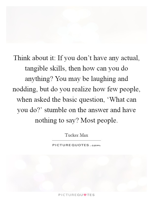 Think about it: If you don't have any actual, tangible skills, then how can you do anything? You may be laughing and nodding, but do you realize how few people, when asked the basic question, 'What can you do?' stumble on the answer and have nothing to say? Most people Picture Quote #1