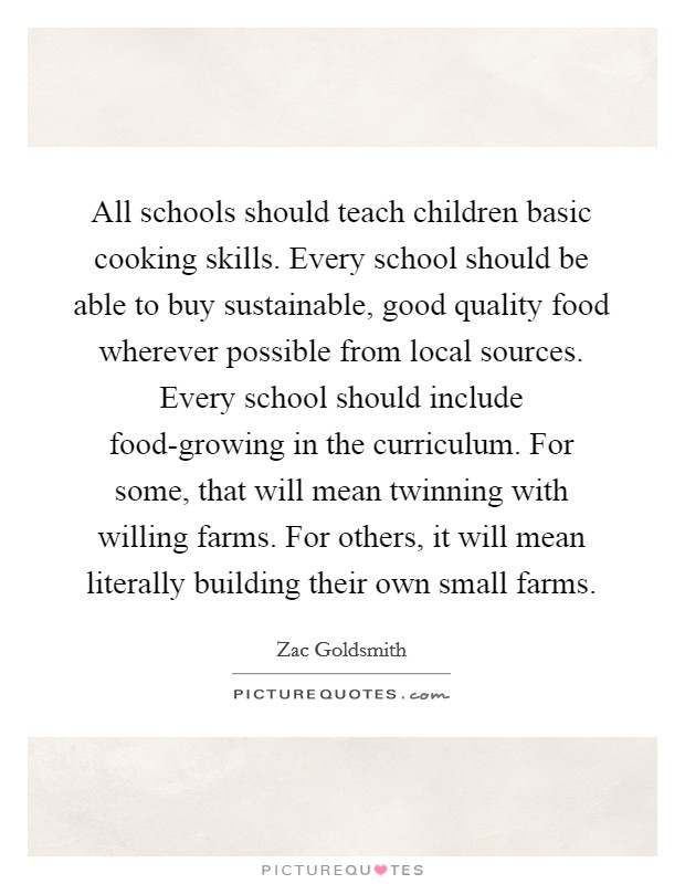 All schools should teach children basic cooking skills. Every school should be able to buy sustainable, good quality food wherever possible from local sources. Every school should include food-growing in the curriculum. For some, that will mean twinning with willing farms. For others, it will mean literally building their own small farms Picture Quote #1