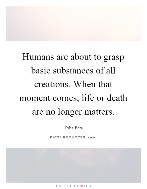 Humans are about to grasp basic substances of all creations. When that moment comes, life or death are no longer matters. Picture Quote #1