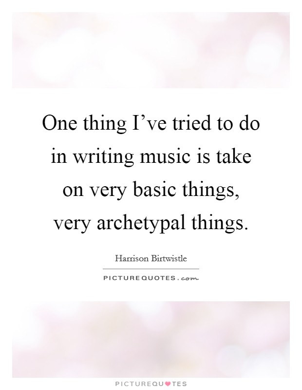 One thing I've tried to do in writing music is take on very basic things, very archetypal things Picture Quote #1