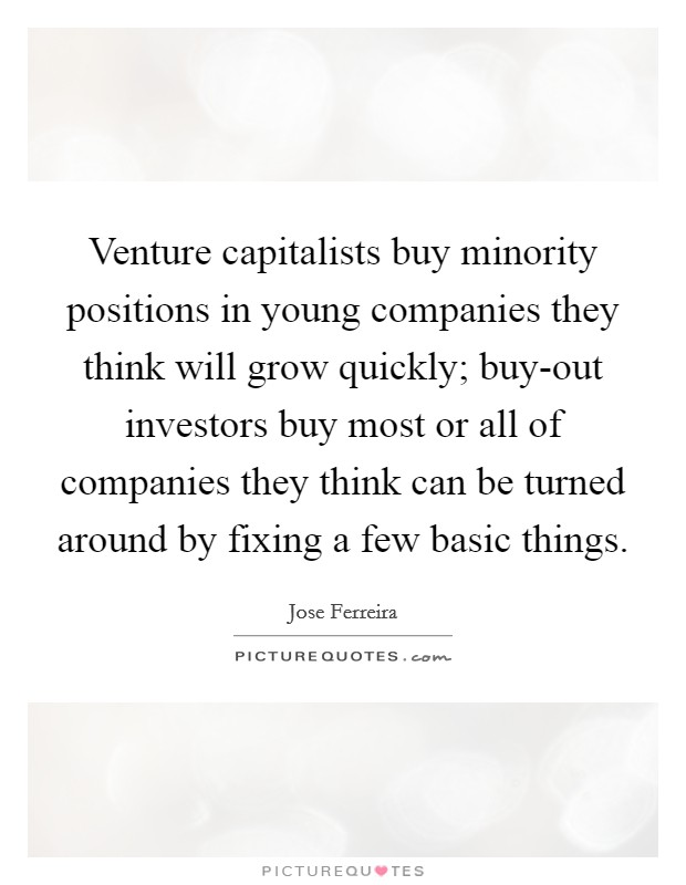 Venture capitalists buy minority positions in young companies they think will grow quickly; buy-out investors buy most or all of companies they think can be turned around by fixing a few basic things Picture Quote #1