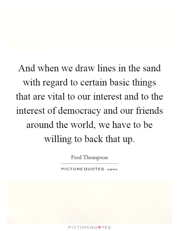 And when we draw lines in the sand with regard to certain basic things that are vital to our interest and to the interest of democracy and our friends around the world, we have to be willing to back that up Picture Quote #1