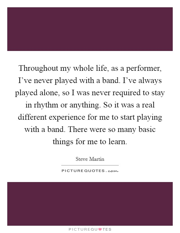 Throughout my whole life, as a performer, I've never played with a band. I've always played alone, so I was never required to stay in rhythm or anything. So it was a real different experience for me to start playing with a band. There were so many basic things for me to learn Picture Quote #1