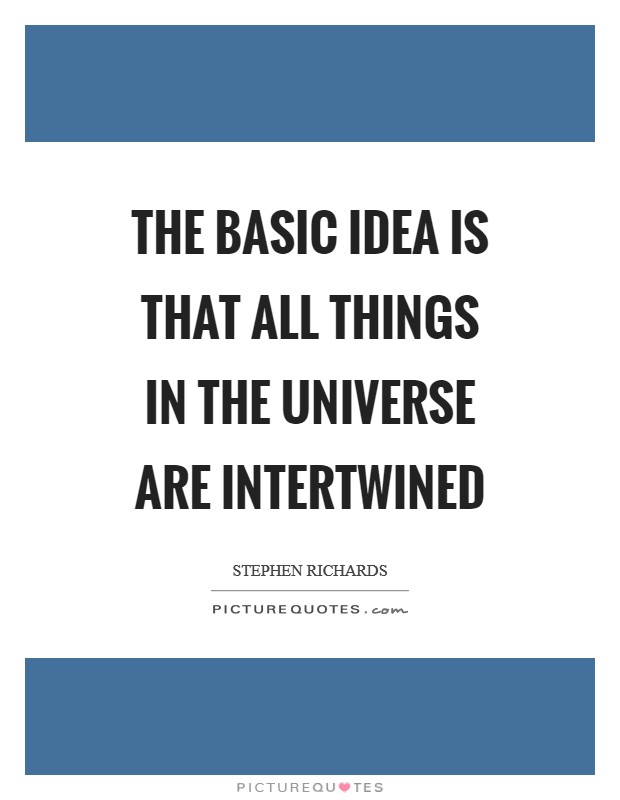 The basic idea is that all things in the universe are intertwined Picture Quote #1