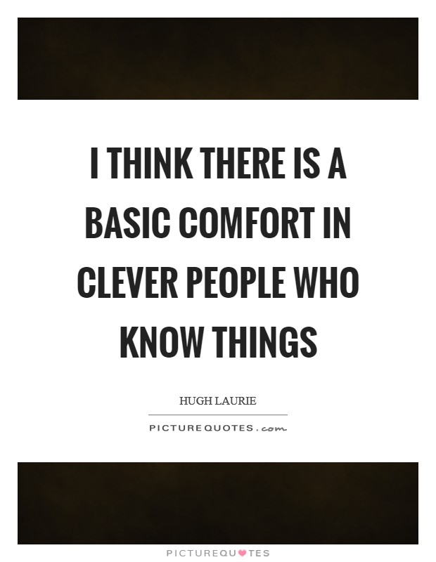 I think there is a basic comfort in clever people who know things Picture Quote #1