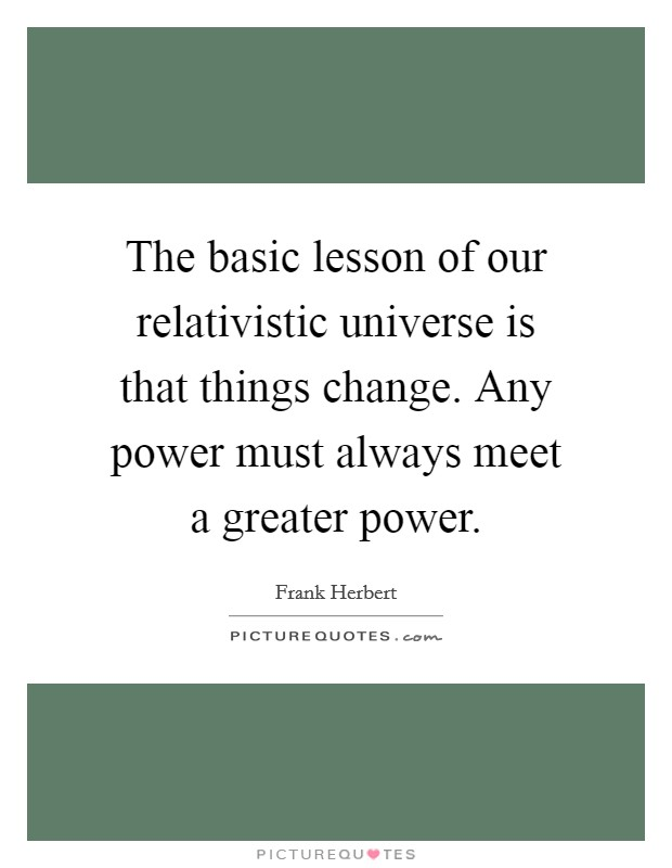 The basic lesson of our relativistic universe is that things change. Any power must always meet a greater power Picture Quote #1
