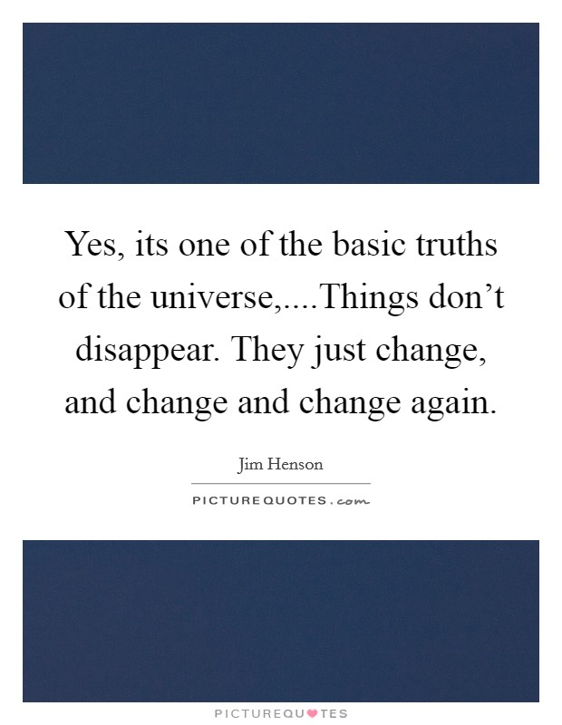 Yes, its one of the basic truths of the universe,....Things don't disappear. They just change, and change and change again Picture Quote #1