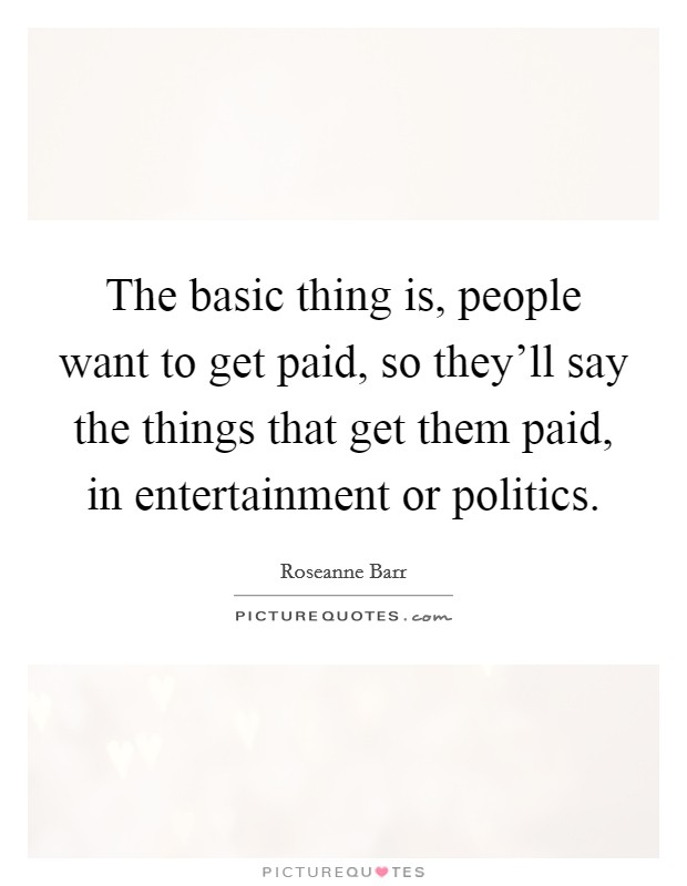 The basic thing is, people want to get paid, so they'll say the things that get them paid, in entertainment or politics Picture Quote #1