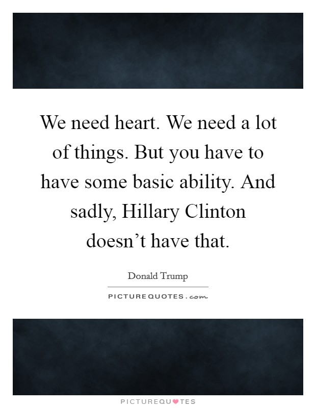 We need heart. We need a lot of things. But you have to have some basic ability. And sadly, Hillary Clinton doesn't have that Picture Quote #1