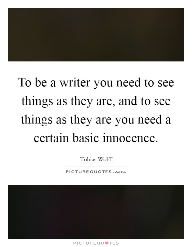To be a writer you need to see things as they are, and to see things as they are you need a certain basic innocence Picture Quote #1