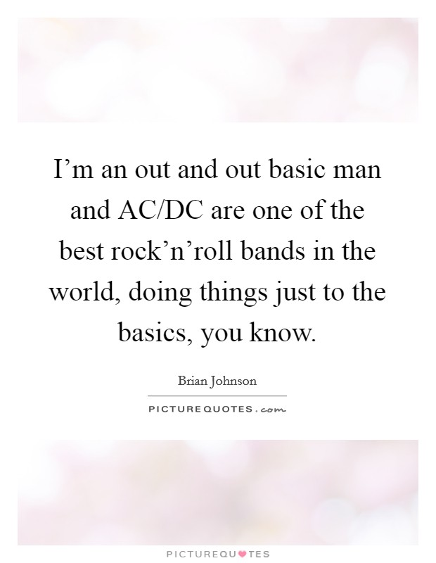I'm an out and out basic man and AC/DC are one of the best rock'n'roll bands in the world, doing things just to the basics, you know Picture Quote #1